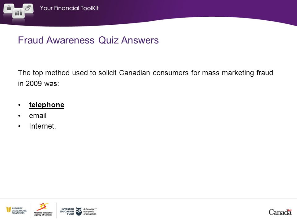 Fraud Awareness Quiz Answers The top method used to solicit Canadian consumers for mass marketing fraud in 2009 was: telephone  Internet.