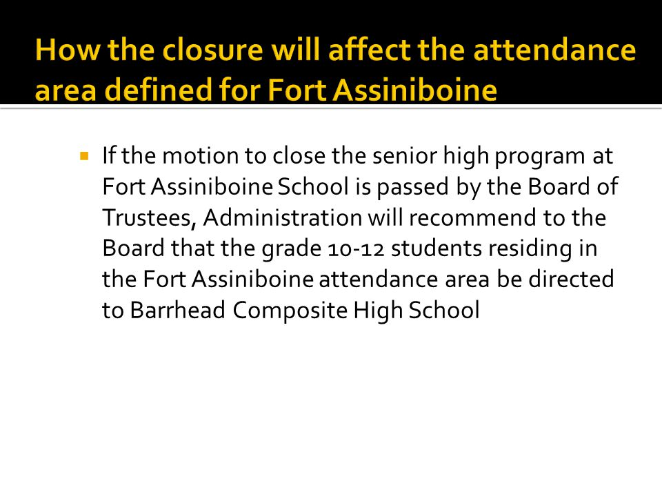  If the motion to close the senior high program at Fort Assiniboine School is passed by the Board of Trustees, Administration will recommend to the Board that the grade 10-12 students residing in the Fort Assiniboine attendance area be directed to Barrhead Composite High School