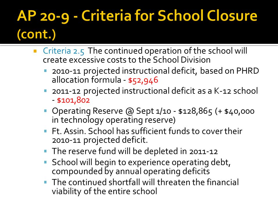  Criteria 2.5 The continued operation of the school will create excessive costs to the School Division  2010-11 projected instructional deficit, based on PHRD allocation formula - $52,946  2011-12 projected instructional deficit as a K-12 school - $101,802  Operating Reserve @ Sept 1/10 - $128,865 (+ $40,000 in technology operating reserve)  Ft.