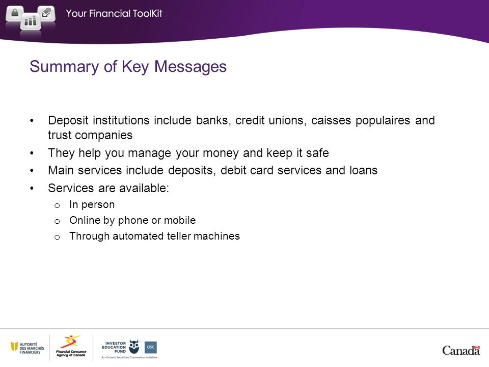 Summary of Key Messages Deposit institutions include banks, credit unions, caisses populaires and trust companies They help you manage your money and keep it safe Main services include deposits, debit card services and loans Services are available: o In person o Online by phone or mobile o Through automated teller machines