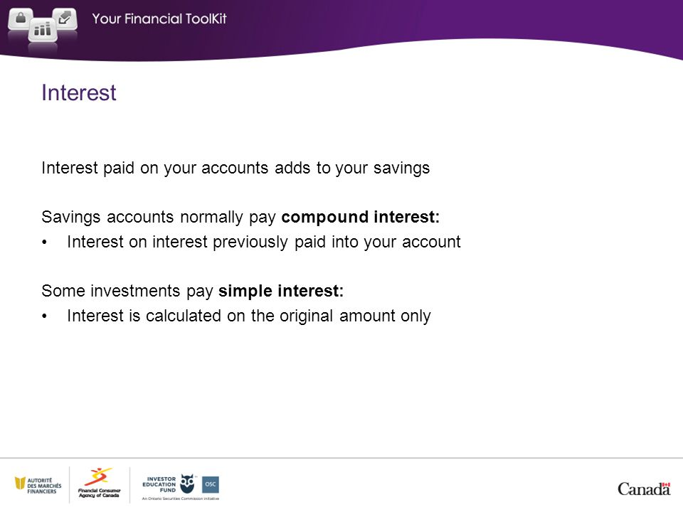 Interest Interest paid on your accounts adds to your savings Savings accounts normally pay compound interest: Interest on interest previously paid into your account Some investments pay simple interest: Interest is calculated on the original amount only