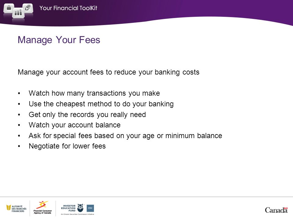Manage Your Fees Manage your account fees to reduce your banking costs Watch how many transactions you make Use the cheapest method to do your banking Get only the records you really need Watch your account balance Ask for special fees based on your age or minimum balance Negotiate for lower fees
