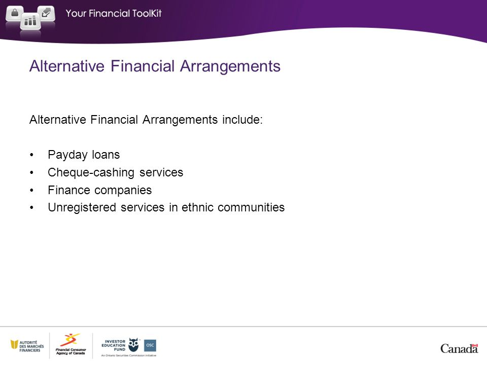 Alternative Financial Arrangements include: Payday loans Cheque-cashing services Finance companies Unregistered services in ethnic communities