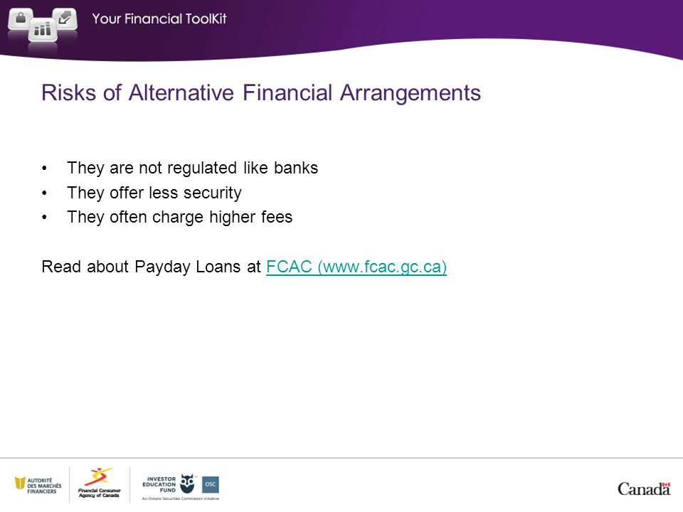 Risks of Alternative Financial Arrangements They are not regulated like banks They offer less security They often charge higher fees Read about Payday Loans at FCAC (www.fcac.gc.ca)FCAC (www.fcac.gc.ca)