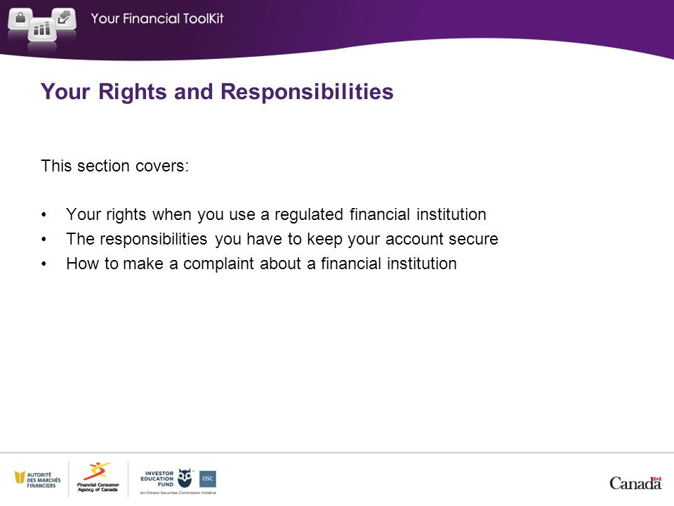 This section covers: Your rights when you use a regulated financial institution The responsibilities you have to keep your account secure How to make a complaint about a financial institution