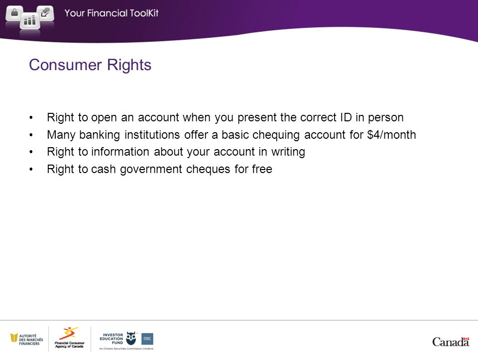 Consumer Rights Right to open an account when you present the correct ID in person Many banking institutions offer a basic chequing account for $4/month Right to information about your account in writing Right to cash government cheques for free