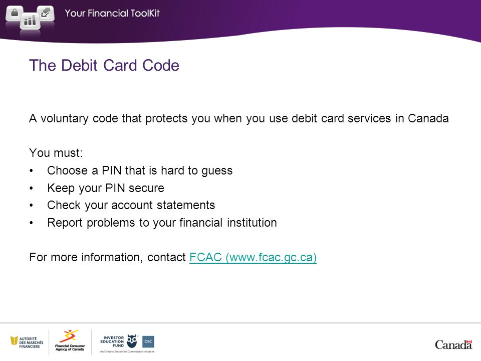 The Debit Card Code A voluntary code that protects you when you use debit card services in Canada You must: Choose a PIN that is hard to guess Keep your PIN secure Check your account statements Report problems to your financial institution For more information, contact FCAC (www.fcac.gc.ca)FCAC (www.fcac.gc.ca)