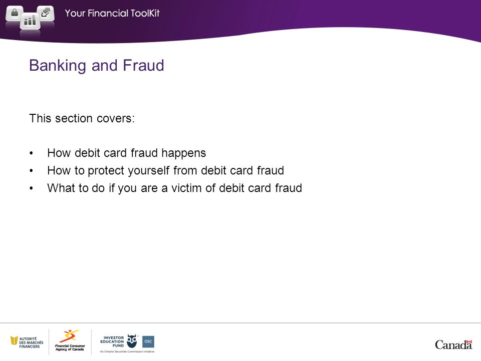 This section covers: How debit card fraud happens How to protect yourself from debit card fraud What to do if you are a victim of debit card fraud