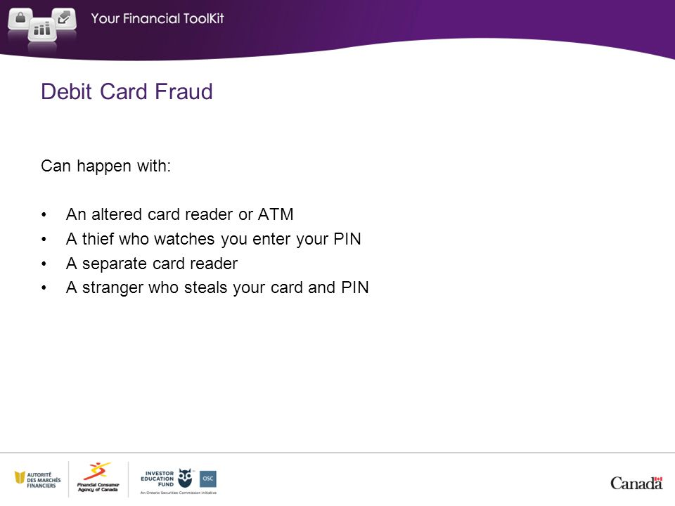 Debit Card Fraud Can happen with: An altered card reader or ATM A thief who watches you enter your PIN A separate card reader A stranger who steals your card and PIN