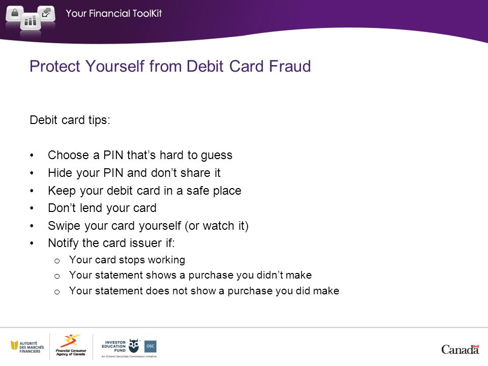 Protect Yourself from Debit Card Fraud Debit card tips: Choose a PIN that's hard to guess Hide your PIN and don't share it Keep your debit card in a safe place Don't lend your card Swipe your card yourself (or watch it) Notify the card issuer if: o Your card stops working o Your statement shows a purchase you didn't make o Your statement does not show a purchase you did make