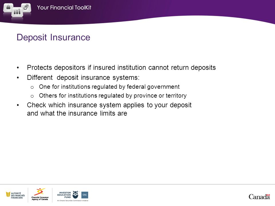 Deposit Insurance Protects depositors if insured institution cannot return deposits Different deposit insurance systems: o One for institutions regulated by federal government o Others for institutions regulated by province or territory Check which insurance system applies to your deposit and what the insurance limits are