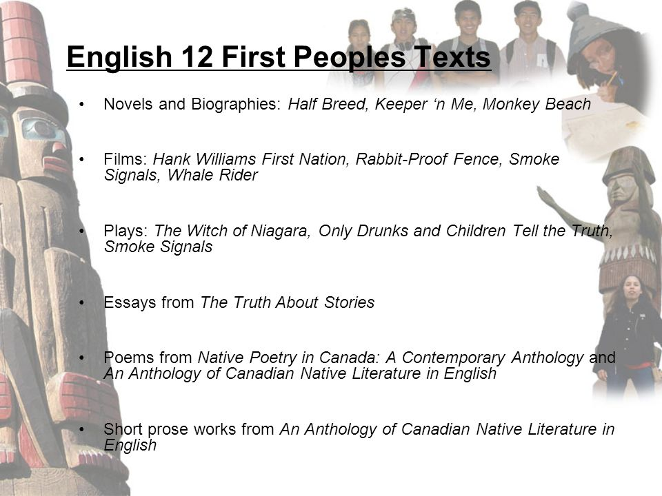 English 12 First Peoples Texts Novels and Biographies: Half Breed, Keeper 'n Me, Monkey Beach Films: Hank Williams First Nation, Rabbit-Proof Fence, Smoke Signals, Whale Rider Plays: The Witch of Niagara, Only Drunks and Children Tell the Truth, Smoke Signals Essays from The Truth About Stories Poems from Native Poetry in Canada: A Contemporary Anthology and An Anthology of Canadian Native Literature in English Short prose works from An Anthology of Canadian Native Literature in English