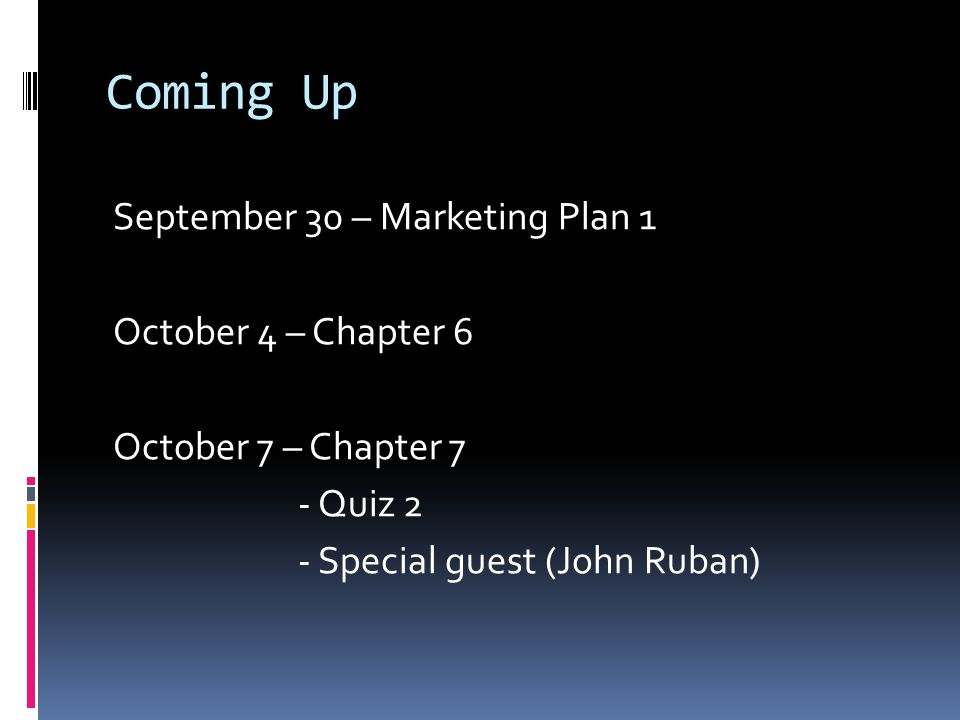 Coming Up September 30 – Marketing Plan 1 October 4 – Chapter 6 October 7 – Chapter 7 - Quiz 2 - Special guest (John Ruban)