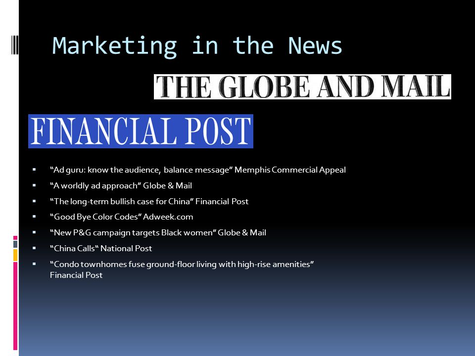 Marketing in the News  Ad guru: know the audience, balance message Memphis Commercial Appeal  A worldly ad approach Globe & Mail  The long-term bullish case for China Financial Post  Good Bye Color Codes Adweek.com  New P&G campaign targets Black women Globe & Mail  China Calls National Post  Condo townhomes fuse ground-floor living with high-rise amenities Financial Post