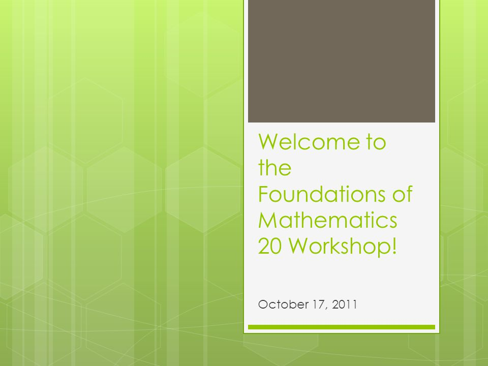 Welcome to the Foundations of Mathematics 20 Workshop! October 17, 2011