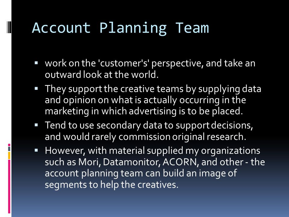 Account Planning Team  work on the customer s perspective, and take an outward look at the world.