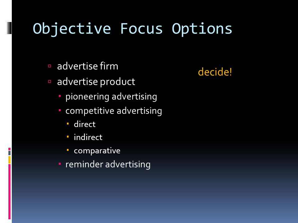 Objective Focus Options  advertise firm  advertise product  pioneering advertising  competitive advertising  direct  indirect  comparative  reminder advertising decide!