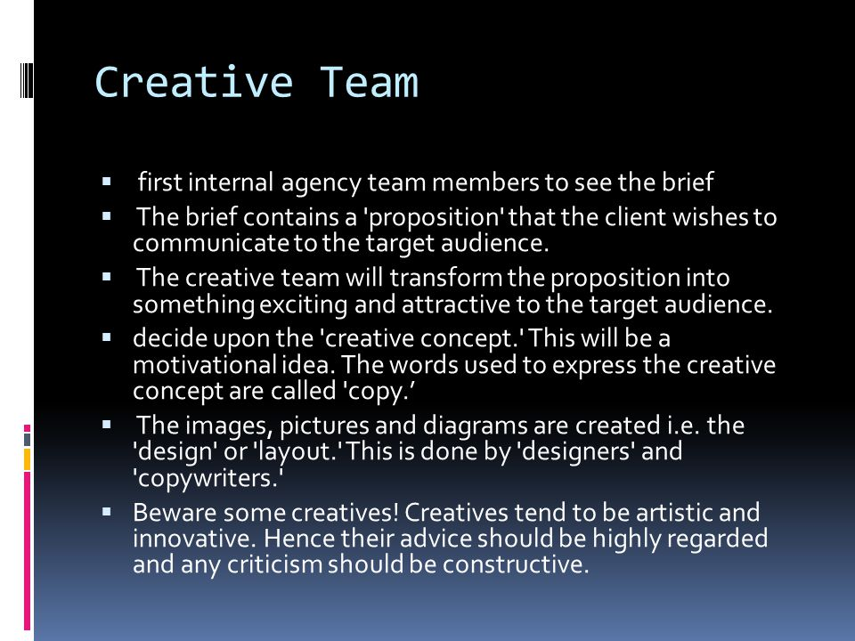 Creative Team  first internal agency team members to see the brief  The brief contains a proposition that the client wishes to communicate to the target audience.
