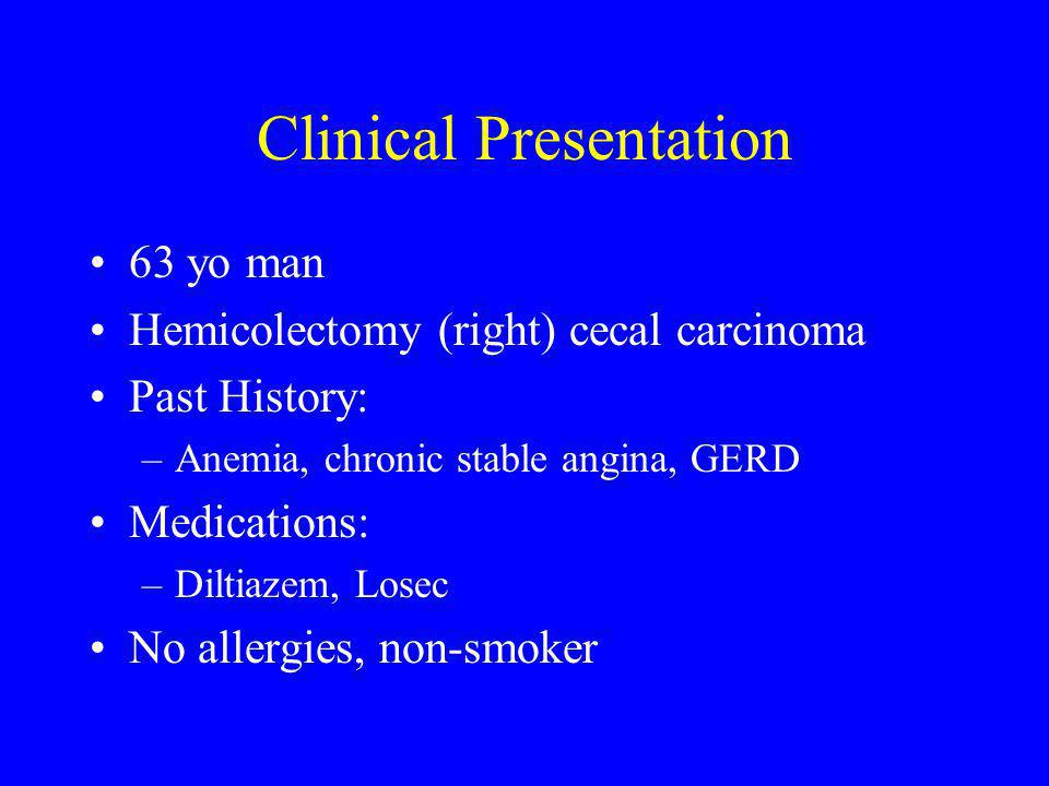 Clinical Presentation 63 yo man Hemicolectomy (right) cecal carcinoma Past History: –Anemia, chronic stable angina, GERD Medications: –Diltiazem, Losec No allergies, non-smoker