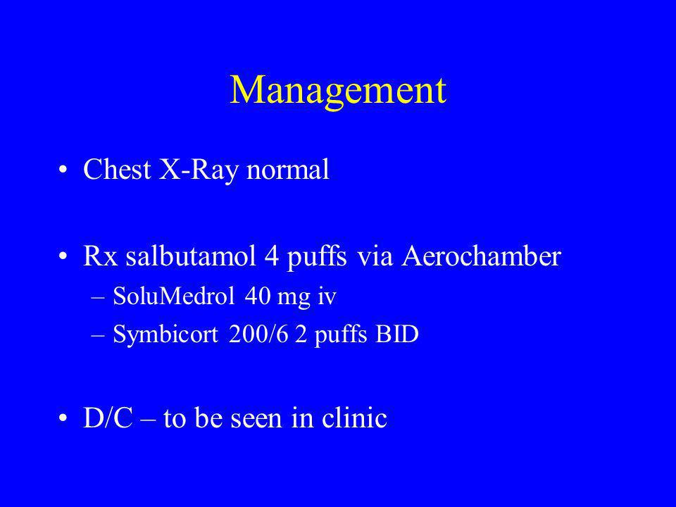 Management Chest X-Ray normal Rx salbutamol 4 puffs via Aerochamber –SoluMedrol 40 mg iv –Symbicort 200/6 2 puffs BID D/C – to be seen in clinic