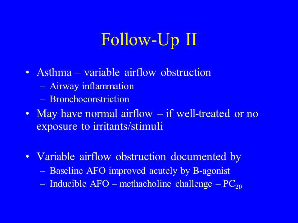 Follow-Up II Asthma – variable airflow obstruction –Airway inflammation –Bronchoconstriction May have normal airflow – if well-treated or no exposure to irritants/stimuli Variable airflow obstruction documented by –Baseline AFO improved acutely by B-agonist –Inducible AFO – methacholine challenge – PC 20