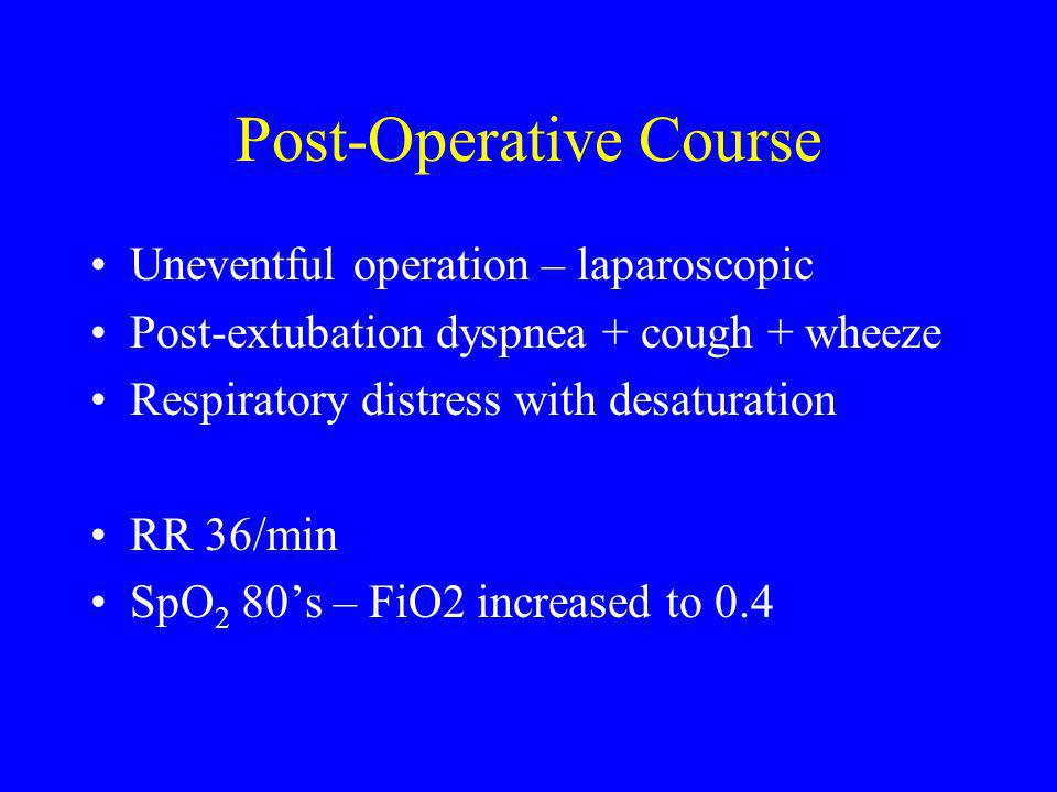 Post-Operative Course Uneventful operation – laparoscopic Post-extubation dyspnea + cough + wheeze Respiratory distress with desaturation RR 36/min SpO 2 80's – FiO2 increased to 0.4