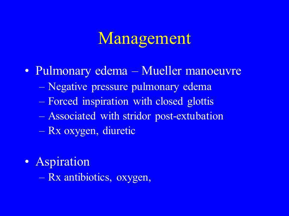 Management Pulmonary edema – Mueller manoeuvre –Negative pressure pulmonary edema –Forced inspiration with closed glottis –Associated with stridor post-extubation –Rx oxygen, diuretic Aspiration –Rx antibiotics, oxygen,