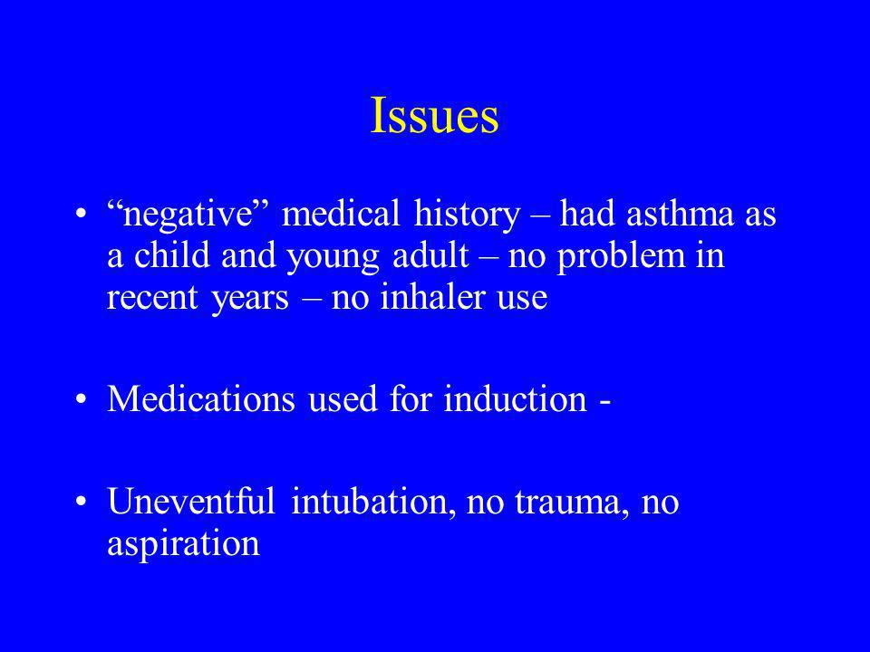 Issues negative medical history – had asthma as a child and young adult – no problem in recent years – no inhaler use Medications used for induction - Uneventful intubation, no trauma, no aspiration