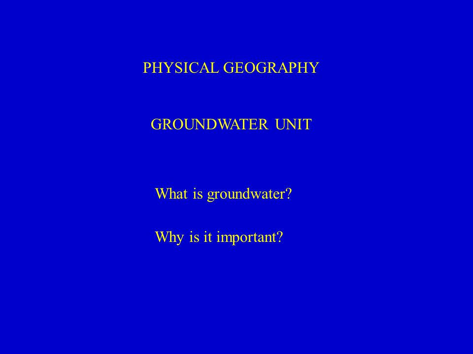 PHYSICAL GEOGRAPHY GROUNDWATER UNIT What is groundwater Why is it important