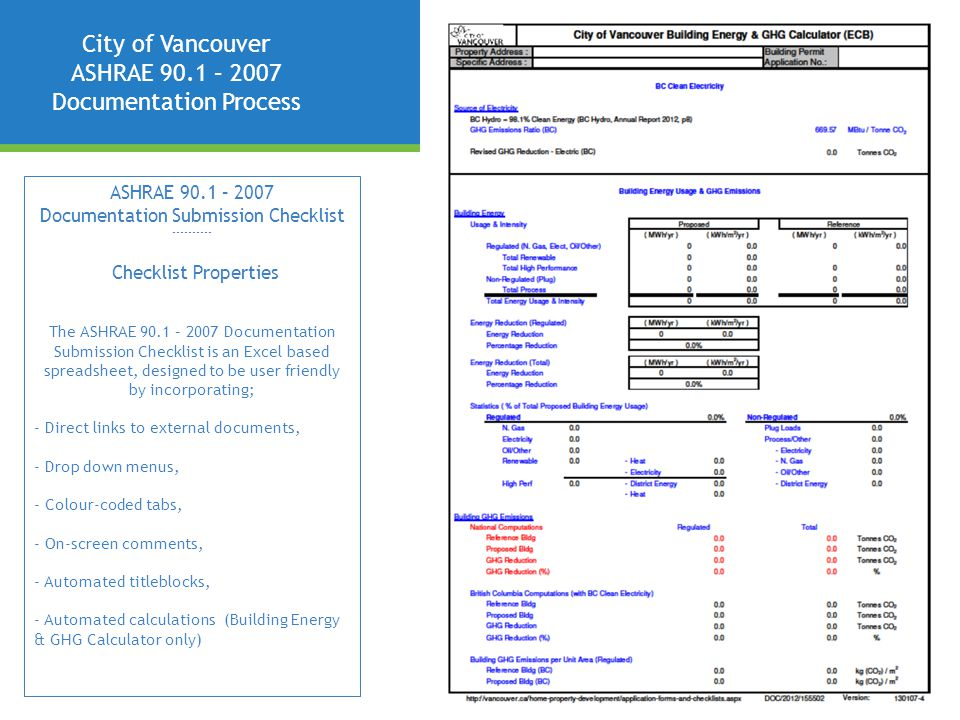 City of Vancouver ASHRAE 90.1 – 2007 Documentation Process ASHRAE 90.1 – 2007 Documentation Submission Checklist ---------- Checklist Properties The ASHRAE 90.1 – 2007 Documentation Submission Checklist is an Excel based spreadsheet, designed to be user friendly by incorporating; - Direct links to external documents, - Drop down menus, - Colour-coded tabs, - On-screen comments, - Automated titleblocks, - Automated calculations (Building Energy & GHG Calculator only)