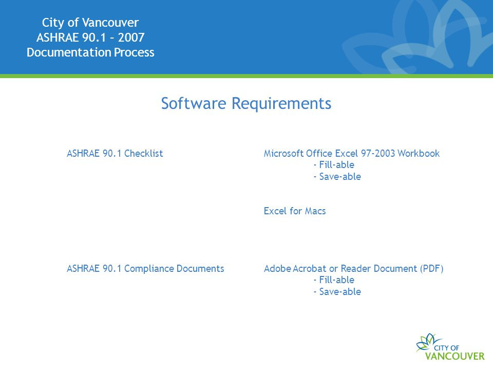 City of Vancouver ASHRAE 90.1 – 2007 Documentation Process Software Requirements ASHRAE 90.1 ChecklistMicrosoft Office Excel 97-2003 Workbook - Fill-able - Save-able Excel for Macs ASHRAE 90.1 Compliance DocumentsAdobe Acrobat or Reader Document (PDF) - Fill-able - Save-able