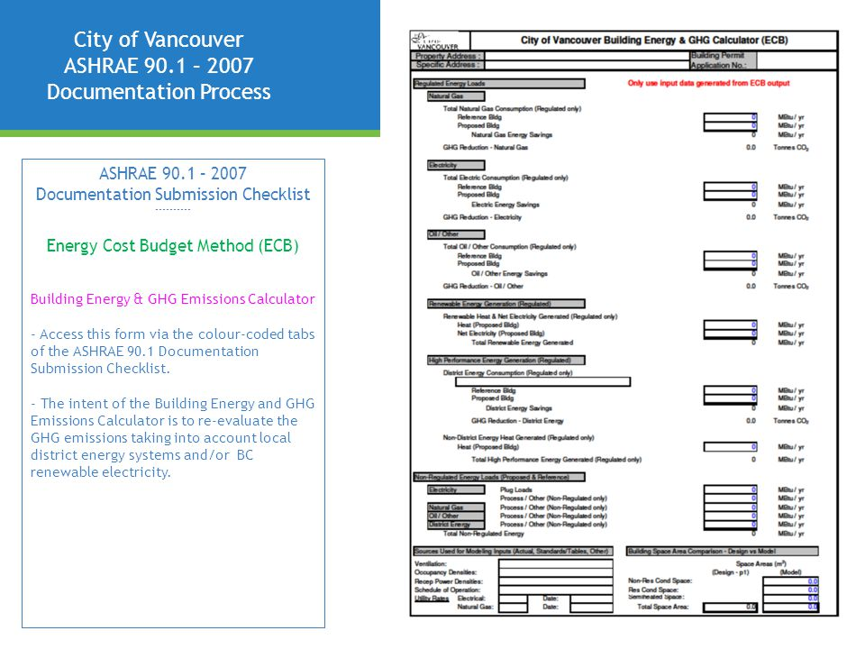 City of Vancouver ASHRAE 90.1 – 2007 Documentation Process ASHRAE 90.1 – 2007 Documentation Submission Checklist ---------- Energy Cost Budget Method (ECB) Building Energy & GHG Emissions Calculator - Access this form via the colour-coded tabs of the ASHRAE 90.1 Documentation Submission Checklist.