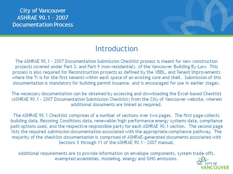 City of Vancouver ASHRAE 90.1 – 2007 Documentation Process Introduction The ASHRAE 90.1 – 2007 Documentation Submission Checklist process is meant for new construction projects covered under Part 3, and Part 9 (non-residential), of the Vancouver Building By-Law.