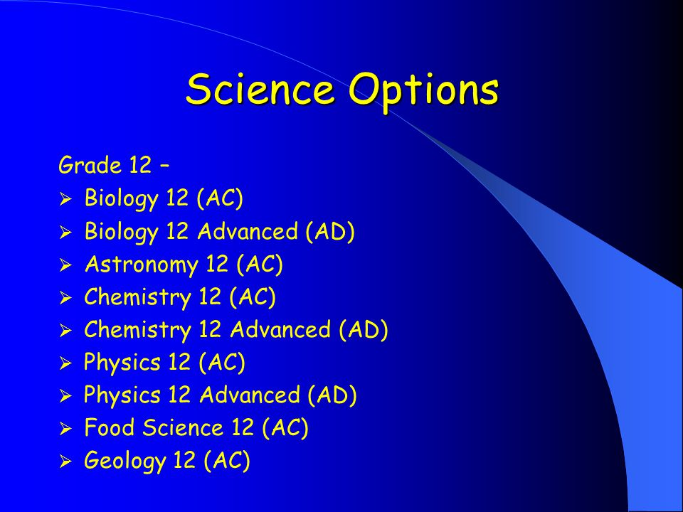 Science Options Grade 12 –  Biology 12 (AC)  Biology 12 Advanced (AD)  Astronomy 12 (AC)  Chemistry 12 (AC)  Chemistry 12 Advanced (AD)  Physics 12 (AC)  Physics 12 Advanced (AD)  Food Science 12 (AC)  Geology 12 (AC)