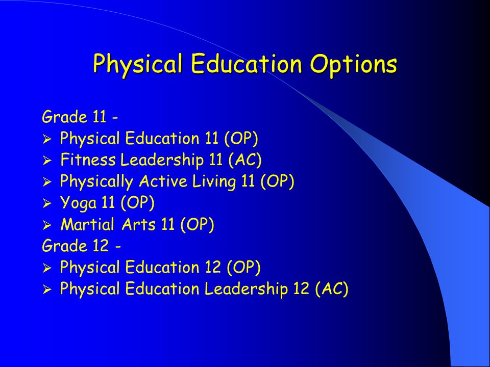 Physical Education Options Grade 11 -  Physical Education 11 (OP)  Fitness Leadership 11 (AC)  Physically Active Living 11 (OP)  Yoga 11 (OP)  Martial Arts 11 (OP) Grade 12 -  Physical Education 12 (OP)  Physical Education Leadership 12 (AC)