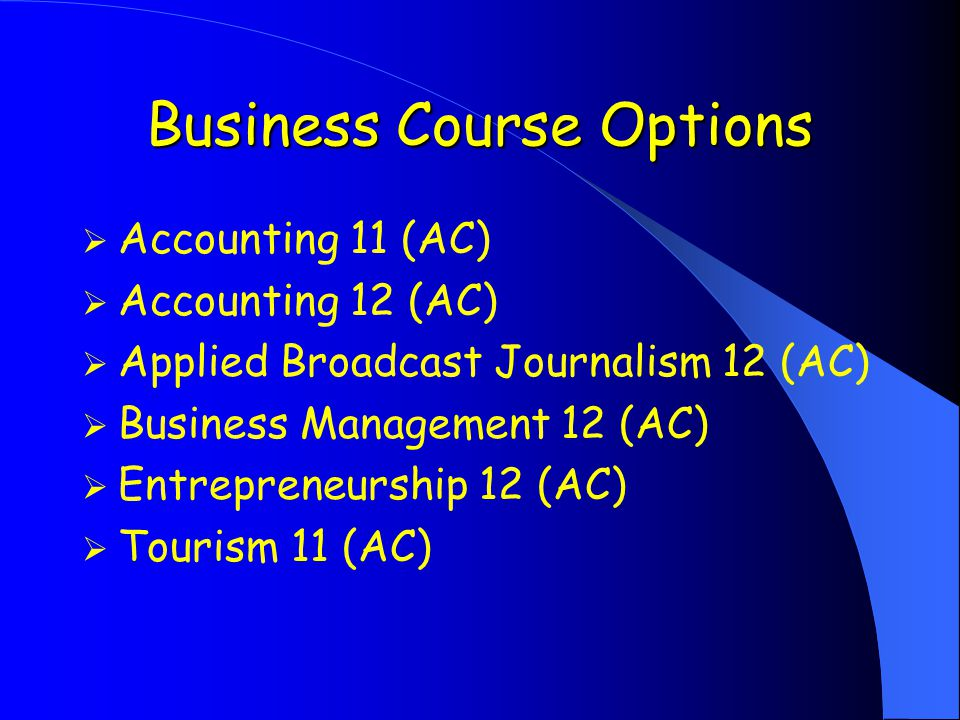Business Course Options  Accounting 11 (AC)  Accounting 12 (AC)  Applied Broadcast Journalism 12 (AC)  Business Management 12 (AC)  Entrepreneurship 12 (AC)  Tourism 11 (AC)