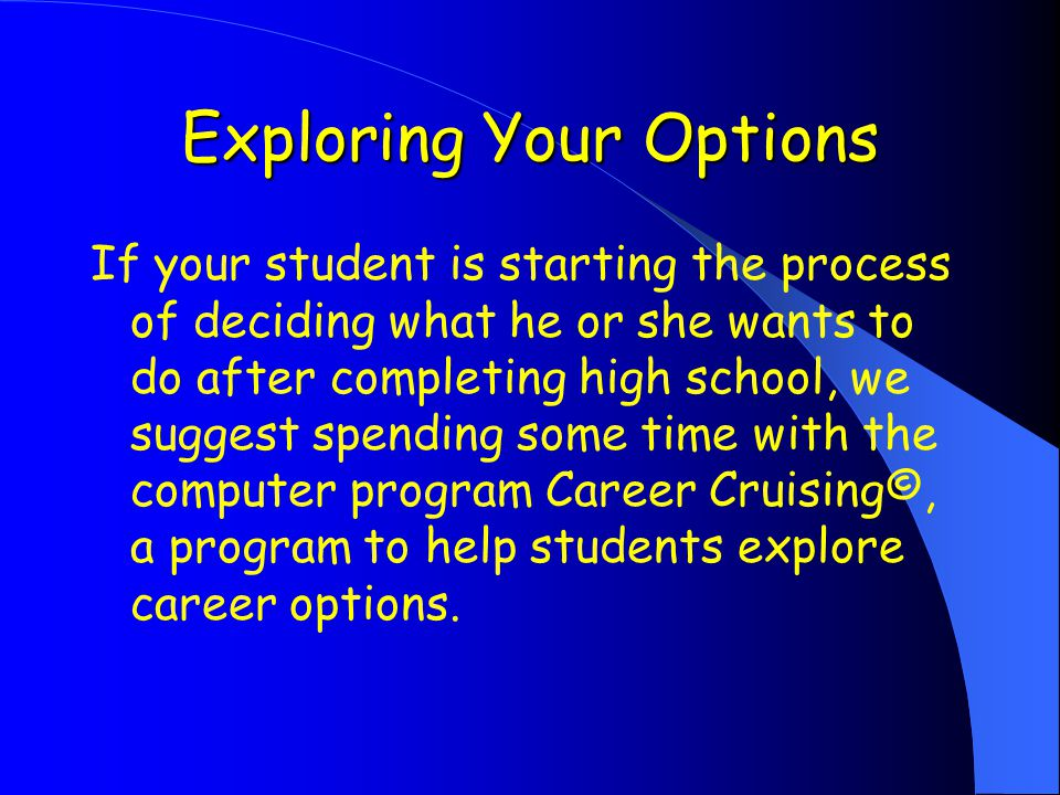 Exploring Your Options If your student is starting the process of deciding what he or she wants to do after completing high school, we suggest spending some time with the computer program Career Cruising©, a program to help students explore career options.
