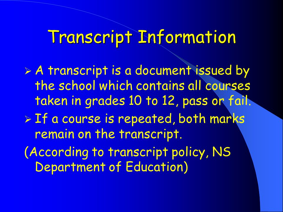 Transcript Information  A transcript is a document issued by the school which contains all courses taken in grades 10 to 12, pass or fail.