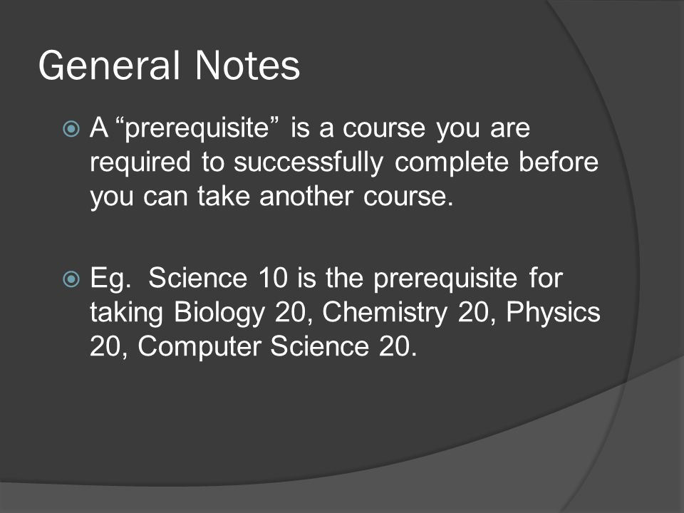 General Notes  A prerequisite is a course you are required to successfully complete before you can take another course.