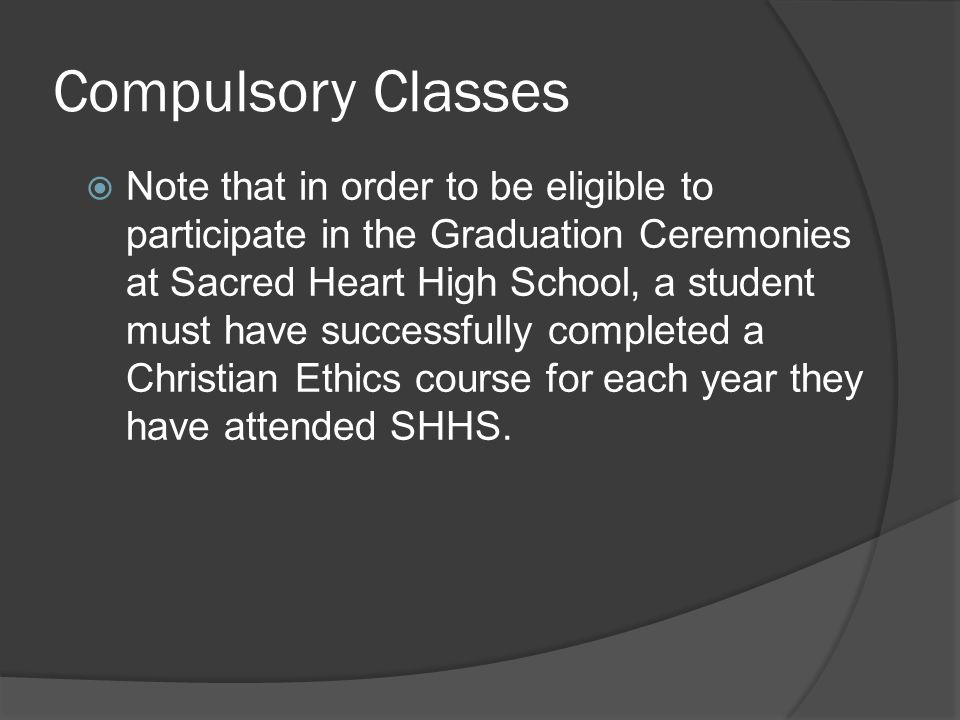 Compulsory Classes  Note that in order to be eligible to participate in the Graduation Ceremonies at Sacred Heart High School, a student must have successfully completed a Christian Ethics course for each year they have attended SHHS.
