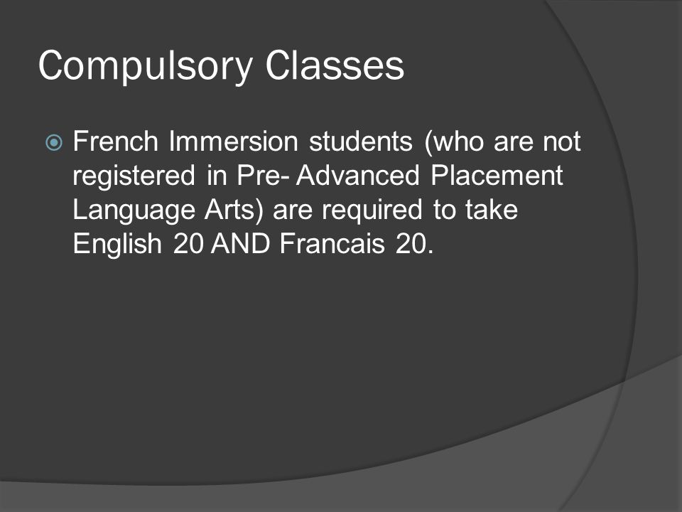 Compulsory Classes  French Immersion students (who are not registered in Pre- Advanced Placement Language Arts) are required to take English 20 AND Francais 20.