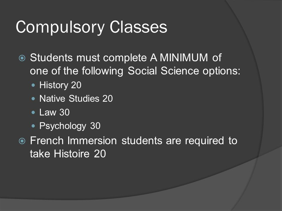Compulsory Classes  Students must complete A MINIMUM of one of the following Social Science options: History 20 Native Studies 20 Law 30 Psychology 30  French Immersion students are required to take Histoire 20