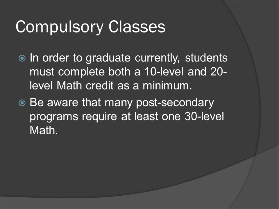 Compulsory Classes  In order to graduate currently, students must complete both a 10-level and 20- level Math credit as a minimum.