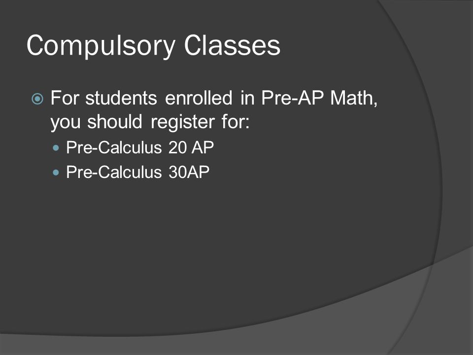 Compulsory Classes  For students enrolled in Pre-AP Math, you should register for: Pre-Calculus 20 AP Pre-Calculus 30AP