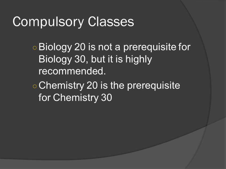 Compulsory Classes ○ Biology 20 is not a prerequisite for Biology 30, but it is highly recommended.