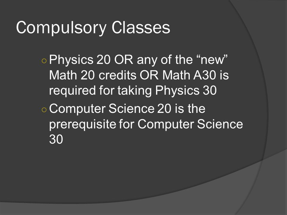 Compulsory Classes ○ Physics 20 OR any of the new Math 20 credits OR Math A30 is required for taking Physics 30 ○ Computer Science 20 is the prerequisite for Computer Science 30