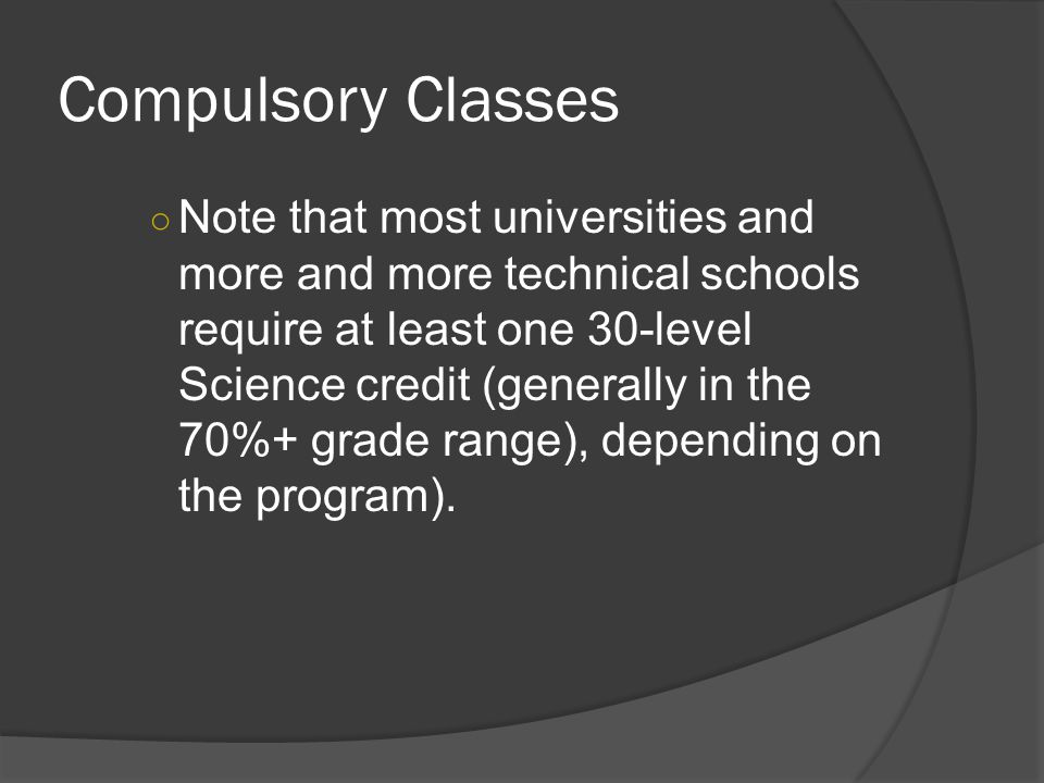 Compulsory Classes ○ Note that most universities and more and more technical schools require at least one 30-level Science credit (generally in the 70%+ grade range), depending on the program).