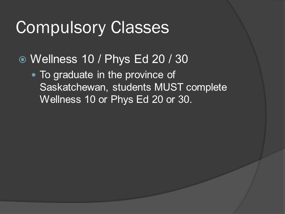 Compulsory Classes  Wellness 10 / Phys Ed 20 / 30 To graduate in the province of Saskatchewan, students MUST complete Wellness 10 or Phys Ed 20 or 30.
