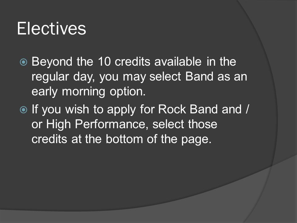 Electives  Beyond the 10 credits available in the regular day, you may select Band as an early morning option.