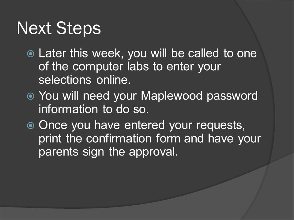 Next Steps  Later this week, you will be called to one of the computer labs to enter your selections online.